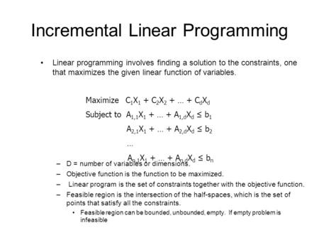 Incremental Linear Programming Linear programming involves finding a solution to the constraints, one that maximizes the given linear function of variables.