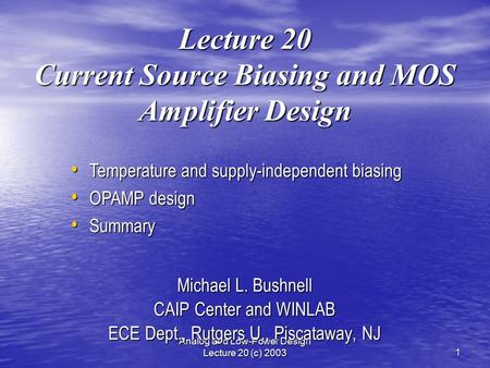 Analog and Low-Power Design Lecture 20 (c) 20031 Lecture 20 Current Source Biasing and MOS Amplifier Design Michael L. Bushnell CAIP Center and WINLAB.