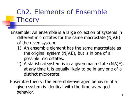 1 Ch2. Elements of Ensemble Theory Ensemble: An ensemble is a large collection of systems in different microstates for the same macrostate (N,V,E) of the.