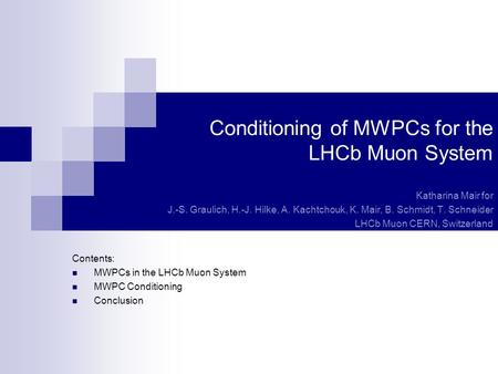 Conditioning of MWPCs for the LHCb Muon System Katharina Mair for J.-S. Graulich, H.-J. Hilke, A. Kachtchouk, K. Mair, B. Schmidt, T. Schneider LHCb Muon.