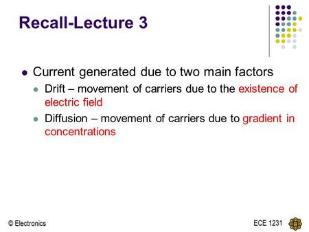 © Electronics ECE 1231 Recall-Lecture 3 Current generated due to two main factors Drift – movement of carriers due to the existence of electric field Diffusion.