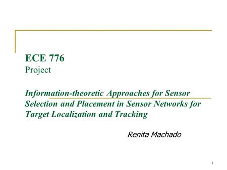 1 ECE 776 Project Information-theoretic Approaches for Sensor Selection and Placement in Sensor Networks for Target Localization and Tracking Renita Machado.