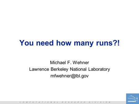 C O M P U T A T I O N A L R E S E A R C H D I V I S I O N You need how many runs?! Michael F. Wehner Lawrence Berkeley National Laboratory