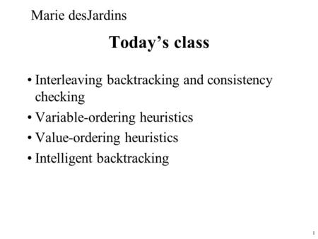 1 Today's class Interleaving backtracking and consistency checking Variable-ordering heuristics Value-ordering heuristics Intelligent backtracking Marie.