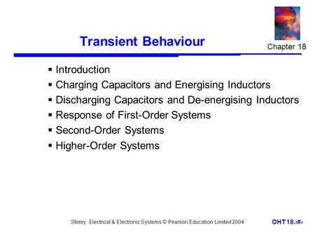 Storey: Electrical & Electronic Systems © Pearson Education Limited 2004 OHT 18.1 Transient Behaviour  Introduction  Charging Capacitors and Energising.