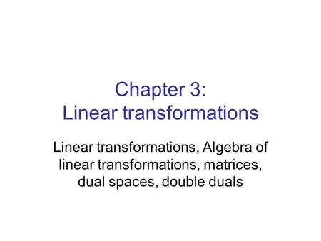 Chapter 3: Linear transformations Linear transformations, Algebra of linear transformations, matrices, dual spaces, double duals.