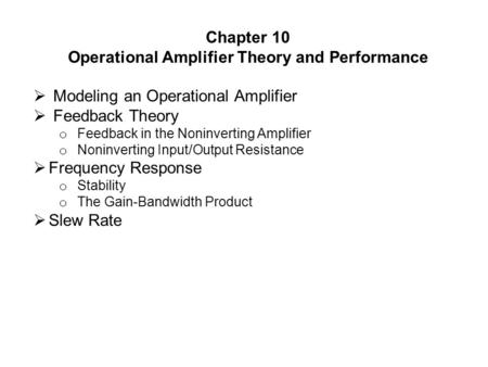 Chapter 10 Operational Amplifier Theory and Performance  Modeling an Operational Amplifier  Feedback Theory o Feedback in the Noninverting Amplifier.