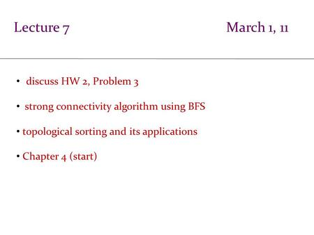 Lecture 7 March 1, 11 discuss HW 2, Problem 3 strong connectivity algorithm using BFS topological sorting and its applications Chapter 4 (start)