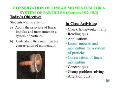 CONSERVATION OF LINEAR MOMENTUM FOR A SYSTEM OF PARTICLES (Sections 15.2-15.3) Today's Objectives: Students will be able to: a) Apply the principle of.