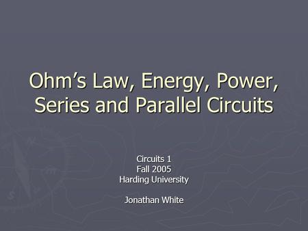 Ohm's Law, Energy, Power, Series and Parallel Circuits Circuits 1 Fall 2005 Harding University Jonathan White.