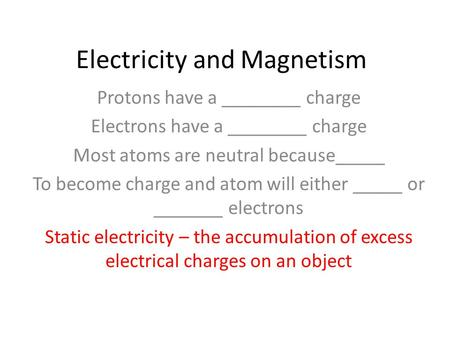 Electricity and Magnetism Protons have a ________ charge Electrons have a ________ charge Most atoms are neutral because_____ To become charge and atom.