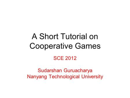 A Short Tutorial on Cooperative Games SCE 2012 Sudarshan Guruacharya Nanyang Technological University.