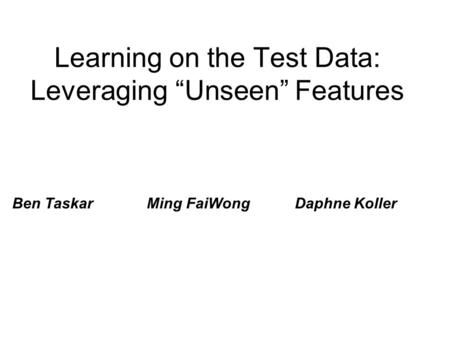 "Learning on the Test Data: Leveraging ""Unseen"" Features Ben Taskar Ming FaiWong Daphne Koller."
