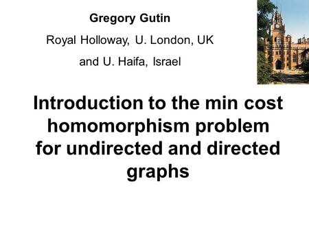 Introduction to the min cost homomorphism problem for undirected and directed graphs Gregory Gutin Royal Holloway, U. London, UK and U. Haifa, Israel.