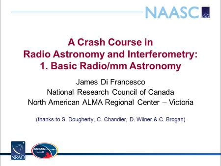 A Crash Course in Radio Astronomy and Interferometry: 1. Basic Radio/mm Astronomy James Di Francesco National Research Council of Canada North American.