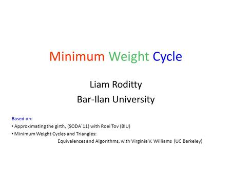 Minimum Weight Cycle Liam Roditty Bar-Ilan University Based on: Approximating the girth, (SODA`11) with Roei Tov (BIU) Minimum Weight Cycles and Triangles: