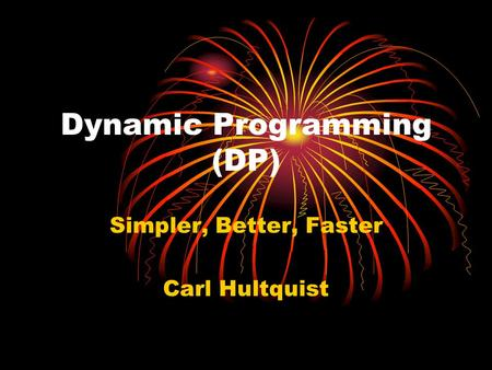 Dynamic Programming (DP) Simpler, Better, Faster Carl Hultquist.