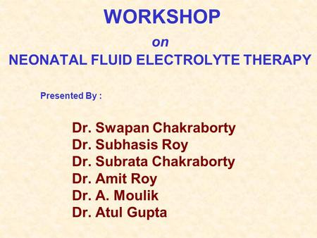 WORKSHOP on NEONATAL FLUID ELECTROLYTE THERAPY Presented By : Dr. Swapan Chakraborty Dr. Subhasis Roy Dr. Subrata Chakraborty Dr. Amit Roy Dr. A. Moulik.