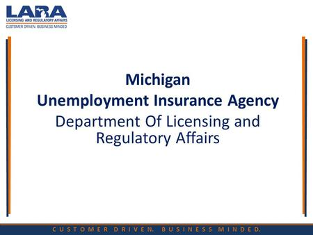 C U S T O M E R D R I V E N. B U S I N E S S M I N D E D. Michigan Unemployment Insurance Agency Department Of Licensing and Regulatory Affairs.