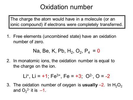 Oxidation number The charge the atom would have in a molecule (or an ionic compound) if electrons were completely transferred. 1.Free elements (uncombined.