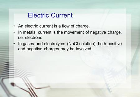 Electric Current An electric current is a flow of charge. In metals, current is the movement of negative charge, i.e. electrons In gases and electrolytes.