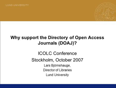 1 L U N D U N I V E R S I T Y Why support the Directory of Open Access Journals (DOAJ)? ICOLC Conference Stockholm, October 2007 Lars Björnshauge, Director.