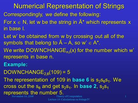 November 19, 2009Theory of Computation Lecture 19: Calculations on Strings IV 1 Numerical Representation of Strings Correspondingly, we define the following:
