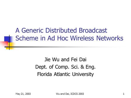 May 21, 2003Wu and Dai, ICDCS 20031 A Generic Distributed Broadcast Scheme in Ad Hoc Wireless Networks Jie Wu and Fei Dai Dept. of Comp. Sci. & Eng. Florida.