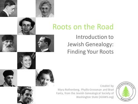 Introduction to Jewish Genealogy: Finding Your Roots Roots on the Road Created by Myra Rothenberg, Phyllis Grossman and Brad Fanta, from the Jewish Genealogical.