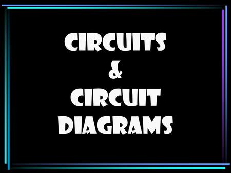 Circuits & Circuit Diagrams Circuits and Circuit Diagrams Circuit = Complete path along which electrons can flow When drawing circuits…use the following.