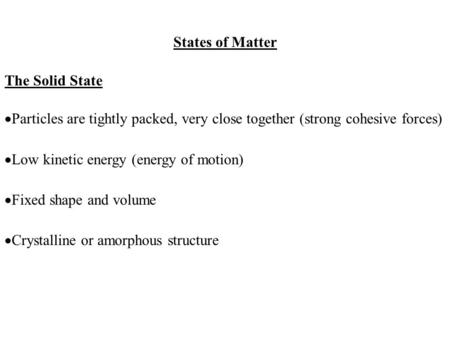 States of Matter The Solid State  Particles are tightly packed, very close together (strong cohesive forces)  Low kinetic energy (energy of motion) 