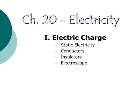 Ch. 20 - Electricity I. Electric Charge  Static Electricity  Conductors  Insulators  Electroscope.