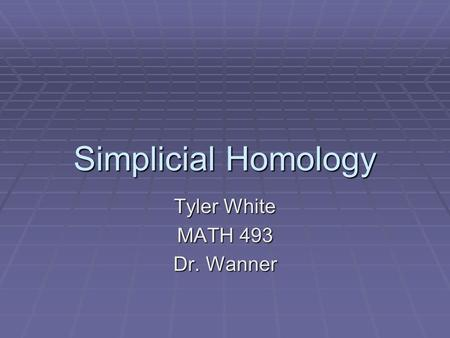 Simplicial Homology Tyler White MATH 493 Dr. Wanner.