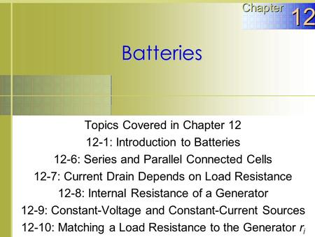 Topics Covered in Chapter 12 12-1: Introduction to Batteries 12-6: Series and Parallel Connected Cells 12-7: Current Drain Depends on Load Resistance 12-8: