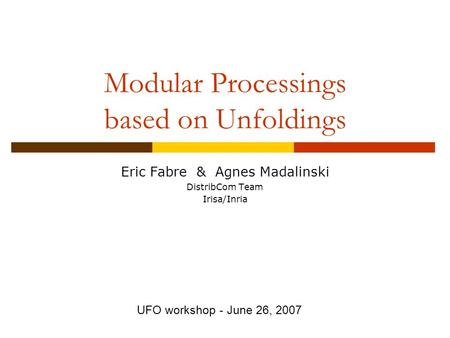 Modular Processings based on Unfoldings Eric Fabre & Agnes Madalinski DistribCom Team Irisa/Inria UFO workshop - June 26, 2007.