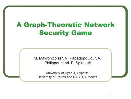 1 A Graph-Theoretic Network Security Game M. Mavronicolas , V. Papadopoulou , A. Philippou  and P. Spirakis § University of Cyprus, Cyprus  University.