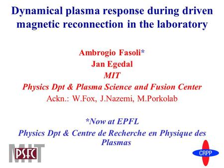 Dynamical plasma response during driven magnetic reconnection in the laboratory Ambrogio Fasoli* Jan Egedal MIT Physics Dpt & Plasma Science and Fusion.