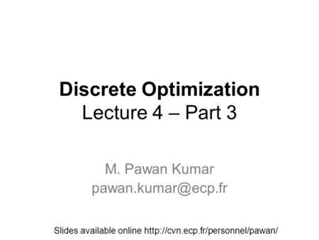 Discrete Optimization Lecture 4 – Part 3 M. Pawan Kumar Slides available online