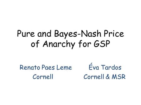 Pure and Bayes-Nash Price of Anarchy for GSP Renato Paes Leme Éva Tardos CornellCornell & MSR.