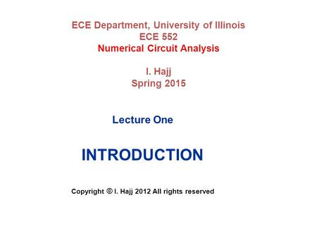 ECE Department, University of Illinois ECE 552 Numerical Circuit Analysis I. Hajj Spring 2015 Lecture One INTRODUCTION Copyright © I. Hajj 2012 All rights.