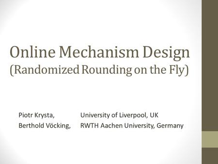 Online Mechanism Design (Randomized Rounding on the Fly) Piotr Krysta, University of Liverpool, UK Berthold Vöcking, RWTH Aachen University, Germany.