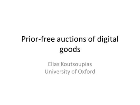 Prior-free auctions of digital goods Elias Koutsoupias University of Oxford.