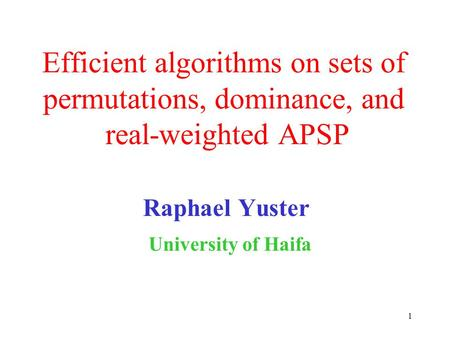1 Efficient algorithms on sets of permutations, dominance, and real-weighted APSP Raphael Yuster University of Haifa.