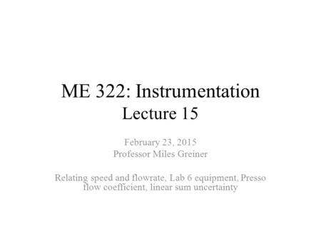 ME 322: Instrumentation Lecture 15 February 23, 2015 Professor Miles Greiner Relating speed and flowrate, Lab 6 equipment, Presso flow coefficient, linear.