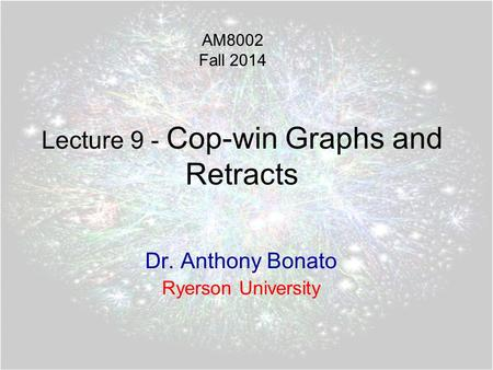 Lecture 9 - Cop-win Graphs and Retracts Dr. Anthony Bonato Ryerson University AM8002 Fall 2014.