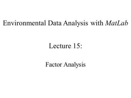 Environmental Data Analysis with MatLab Lecture 15: Factor Analysis.