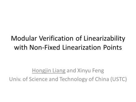 Modular Verification of Linearizability with Non-Fixed Linearization Points Hongjin Liang and Xinyu Feng Univ. of Science and Technology of China (USTC)