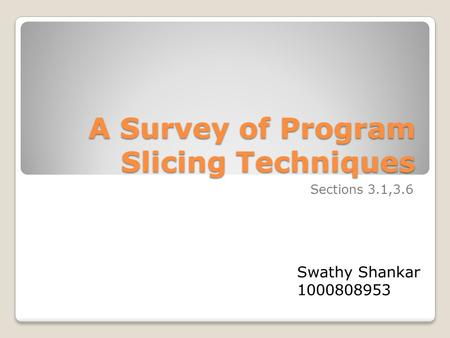 A Survey of Program Slicing Techniques A Survey of Program Slicing Techniques Sections 3.1,3.6 Swathy Shankar 1000808953.