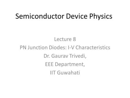 Semiconductor Device Physics Lecture 8 PN Junction Diodes: I-V Characteristics Dr. Gaurav Trivedi, EEE Department, IIT Guwahati.