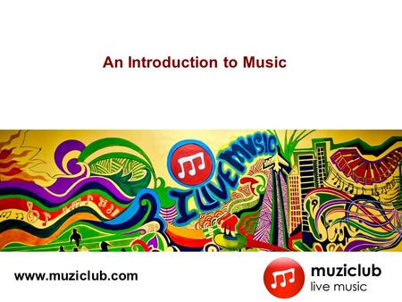 An Introduction to Music www.muziclub.com. 2 Contents Why living Music is so Important What is Music Fundamental Blocks for Music –Melody –Harmony –Rhythm.